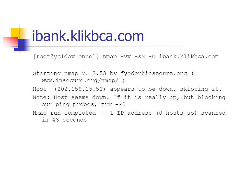 ibank.klikbca.com [root@yc1dav onno]# nmap -vv -sS -O ibank.klikbca.com. Starting nmap V. 2.53 by fyodor@insecure.org ( www.insecure.org/nmap/ )